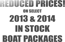 REDUCED PRICES! ON SELECT 2013 & 2014  IN STOCK  BOAT PACKAGES